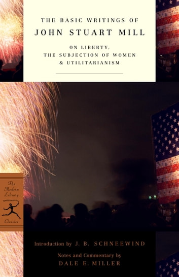 The Basic Writings of John Stuart Mill - On Liberty, The Subjection of Women and Utilitarianism ebook by John Stuart Mill,Dale E. Miller