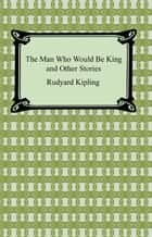 The Man Who Would Be King and Other Stories ebook by Rudyard Kipling