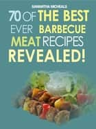 Barbecue Cookbook: 70 Time Tested Barbecue Meat Recipes....Revealed! ebook by Samantha Michaels