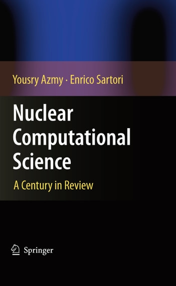 Nuclear Computational Science - A Century in Review ebook by Yousry Azmy,Enrico Sartori