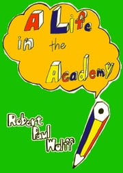 A Life in the Academy ebook by Robert Paul Wolff