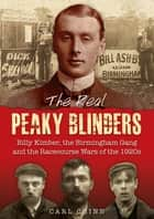 The Real Peaky Blinders - Billy Kimber, the Birmingham Gang and the Racecourse Wars of the 1920s ebook by Carl Chinn