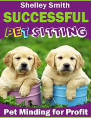 Successful Pet Sitting - Pet Minding for Profit ebook by Shelley Smith