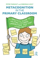Metacognition in the Primary Classroom - A practical guide to helping children understand how they learn best ebook by Peter Tarrant,Deborah Holt