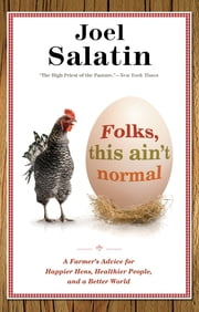 Folks, This Ain't Normal - A Farmer's Advice for Happier Hens, Healthier People, and a Better World ebook by Joel Salatin