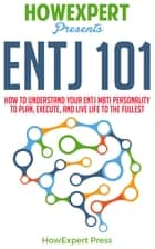 ENTJ 101: How To Understand Your ENTJ MBTI Personality to Plan, Execute, and Live Life to the Fullest ebook by HowExpert