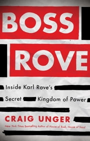 Boss Rove - Inside Karl Rove's Secret Kingdom of Power ebook by Craig Unger