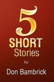 5 Short Stories ebook by Don Bambrick