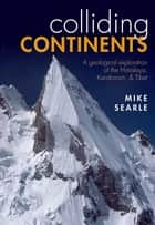 Colliding Continents - A geological exploration of the Himalaya, Karakoram, and Tibet ebook by Mike Searle