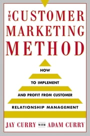 The Customer Marketing Method - How to Implement and Profit from Customer Relationship Management ebook by Jay Curry,Adam Curry
