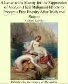 A Letter to the Society for the Suppression of Vice, on Their Malignant Efforts to Prevent a Free Enquiry After Truth and Reason ebook by Richard Carlile