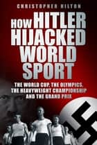 How Hitler Hijacked World Sport - The World Cup, the Olympics, the Heavyweight Championship and the Grand Prix ebook by Christopher Hilton