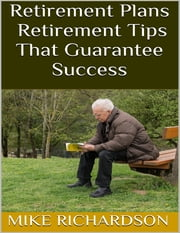 Retirement Plans: Retirement Tips That Guarantee Success ebook by Mike Richardson