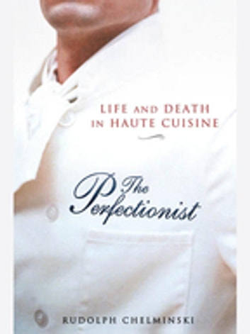 The Perfectionist - Life and Death in Haute Cuisine ebook by Rudolph Chelminski