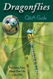 Dragonflies: Q&A Guide - Fascinating Facts About Their Life in the Wild ebook by Ann Cooper