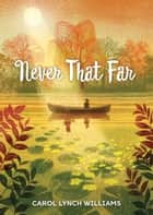 Never That Far eBook by Carol Lynch Williams
