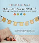 Handmade Home - Simple Ways to Repurpose Old Materials into New Family Treasures ebook by Amanda Blake Soule