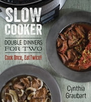 Slow Cooker Double Dinners for Two - Cook Once, Eat Twice! ebook by Cynthia Graubart