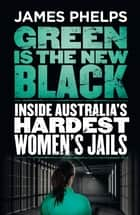 Green Is the New Black - Inside Australia's Hardest Women's Jails ebook by James Phelps