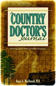 A Country Doctor's Journal - Amazing Stories from Incredible Situations ebook by Roger A. MacDonald