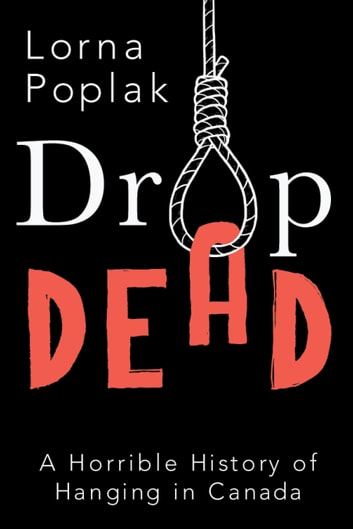 Drop Dead - A Horrible History of Hanging in Canada ebook by Lorna Poplak