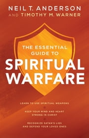 The Essential Guide to Spiritual Warfare - Learn to Use Spiritual Weapons; Keep Your Mind and Heart Strong in Christ; Recognize Satan's Lies and Defend Your Loved Ones ebook by Neil T. Anderson,Timothy M. Warner