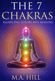 The 7 Chakras: Balancing, Color and Meaning ebook by M. A. Hill