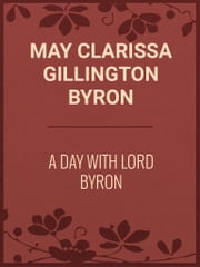 A Day with Lord Byron ebook by May Clarissa Gillington Byron