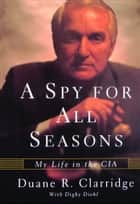 A Spy For All Seasons - My Life in the CIA ebook by