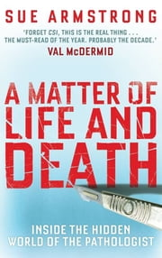 A Matter of Life and Death - Inside the Hidden World of the Pathologist ebook by Sue Armstrong