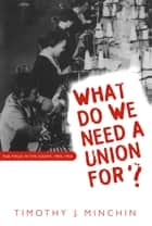 What Do We Need a Union For? - The TWUA in the South, 1945-1955 ebook by Timothy J. Minchin