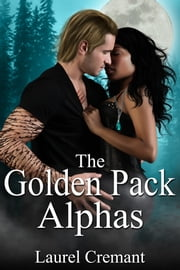 The Golden Pack Alphas - A Paranormal Romance ebook by Laurel Cremant