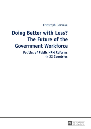 Doing Better with Less? The Future of the Government Workforce - Politics of Public HRM Reforms in 32 Countries ebook by Christoph Demmke