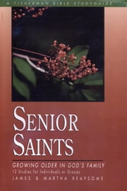 Senior Saints - Growing Older in God's Family ebook by James Reapsome,Martha Reapsome