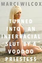 Turned Into An Interracial Slut By A Voodoo Priestess ebook by Marci Wilcox
