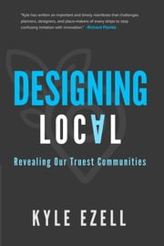 Designing Local: Revealing Our Truest Communities ebook by Kyle Ezell