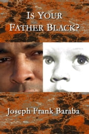 Is Your Father Black ? ebook by Joseph  Frank Baraba