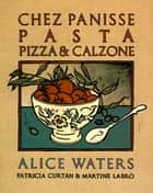 Chez Panisse Pasta, Pizza, Calzone ebook by Alice Waters