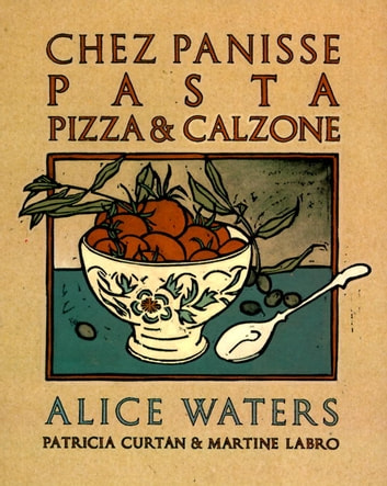 Chez Panisse Pasta, Pizza, & Calzone - A Cookbook ebook by Alice Waters,Patricia Curtan,Martine Labro
