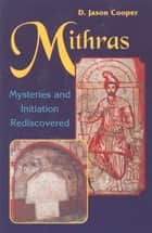 Mithras: Mysteries and Inititation Rediscovered ebook by D. Jason Cooper