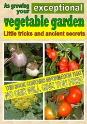 As growing your exceptional vegetable garden - Little tricks and ancient secrets ebook by Bruno Del Medico