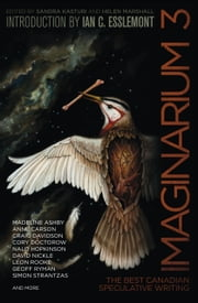 Imaginarium 3 - The Best Canadian Speculative Writing ebook by Sandra Kasturi,Helen Marshall,Colleen Anderson,James Arthur,Madeline Ashby,Siobhan Carroll,Anne Carson,Cayley Kate,Peter Chiykowski,Jan Conn,Joan Crate,Das Indrapramit,Craig Davidson,Cory Doctorow,Amal El-Mohtar,Ian C. Esslemont,Gemma Files,Laura Friis,Richard Gavin,Jennifer Giesbrecht,Kim Goldberg,Neile Graham,Nalo Hopkinson,Louisa Howerow,Claire Humphrey,Matthew Johnson,Catherine MacLeod,Tam MacNeil,Silvia Moreno-Garcia,Kim Neville,David Nickle,Robert Priest,Robin Richardson,Leon Rooke,Geoff Ryman,Simon Strantzas,Jane Tolmie,Halli Villegas,A.C. Wise