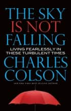 The Sky Is Not Falling - Living Fearlessly in These Turbulent Times ebook by Charles Colson