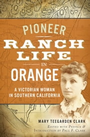 Pioneer Ranch Life in Orange - A Victorian Woman in Southern California ebook by Paul F. Clark,Mary Teegarden Clark