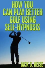 How You Can Play Better Golf Using Self-Hypnosis ebook by Jack G. Heise