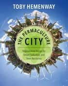The Permaculture City - Regenerative Design for Urban, Suburban, and Town Resilience ebook by Toby Hemenway