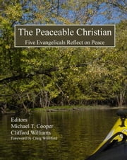 The Peaceable Christian: Five Evangelicals Reflect on Peace ebook by Michael T. Cooper