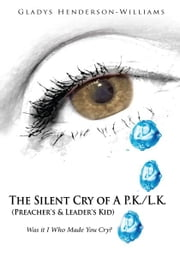 The Silent Cry of A P.K./L.K. (Preacher's & Leader's Kid) - Was it I Who Made You Cry? ebook by Gladys Henderson-Williams