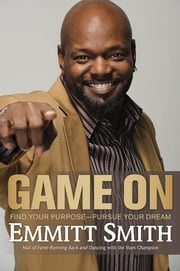 Game On - Find Your Purpose--Pursue Your Dream ebook by Emmitt Smith