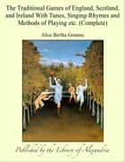The Traditional Games of England, Scotland, and Ireland With Tunes, Singing-Rhymes and Methods of Playing etc. (Complete) ebook by Alice Bertha Gomme
